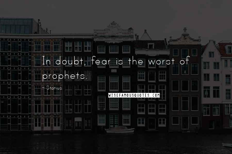Statius quotes: In doubt, fear is the worst of prophets.