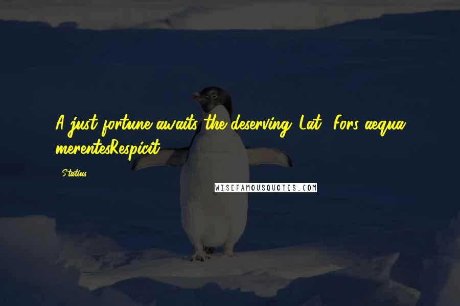 Statius quotes: A just fortune awaits the deserving.[Lat., Fors aequa merentesRespicit.]