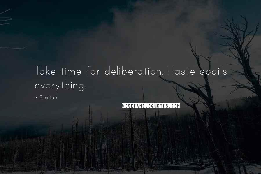 Statius quotes: Take time for deliberation. Haste spoils everything.