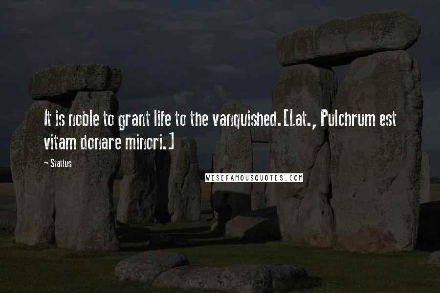 Statius quotes: It is noble to grant life to the vanquished.[Lat., Pulchrum est vitam donare minori.]