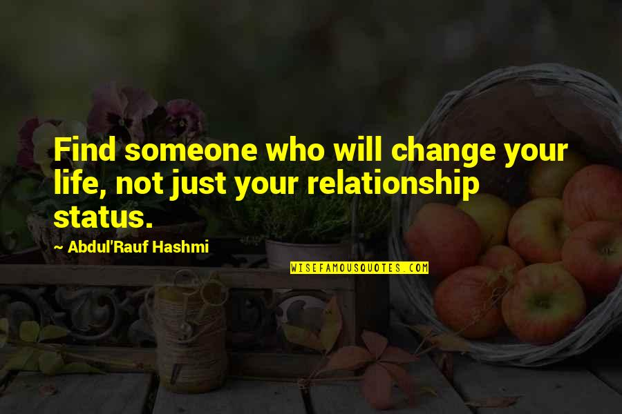 Status In Life Quotes By Abdul'Rauf Hashmi: Find someone who will change your life, not