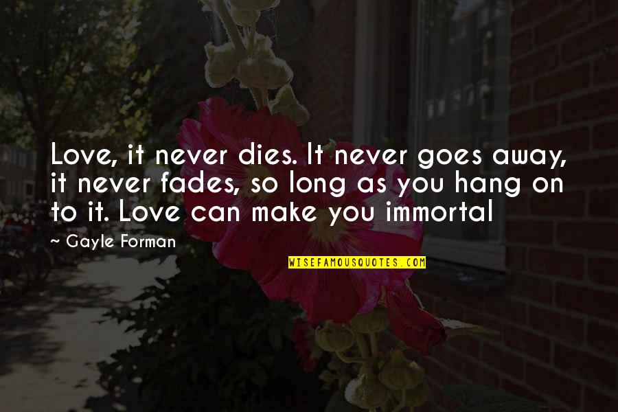 Stay Away From My Love Quotes By Gayle Forman: Love, it never dies. It never goes away,