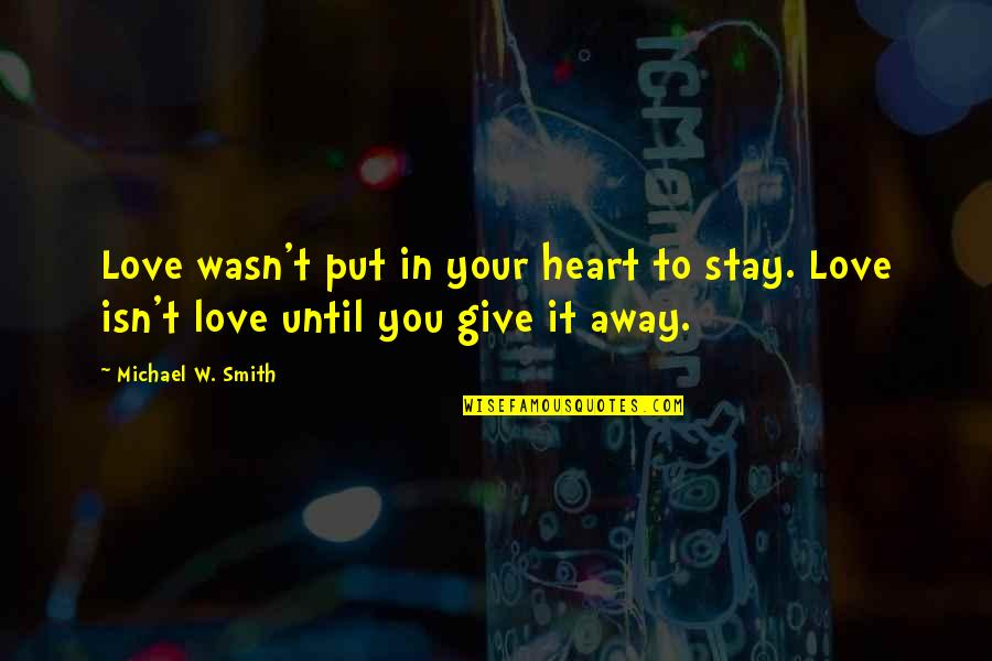 Stay Away From My Love Quotes By Michael W. Smith: Love wasn't put in your heart to stay.