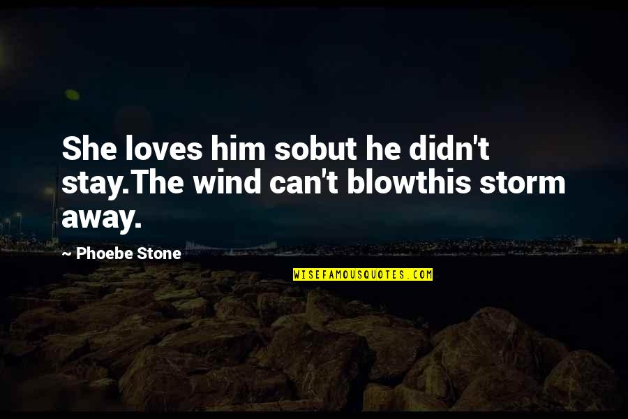 Stay Away From My Love Quotes By Phoebe Stone: She loves him sobut he didn't stay.The wind