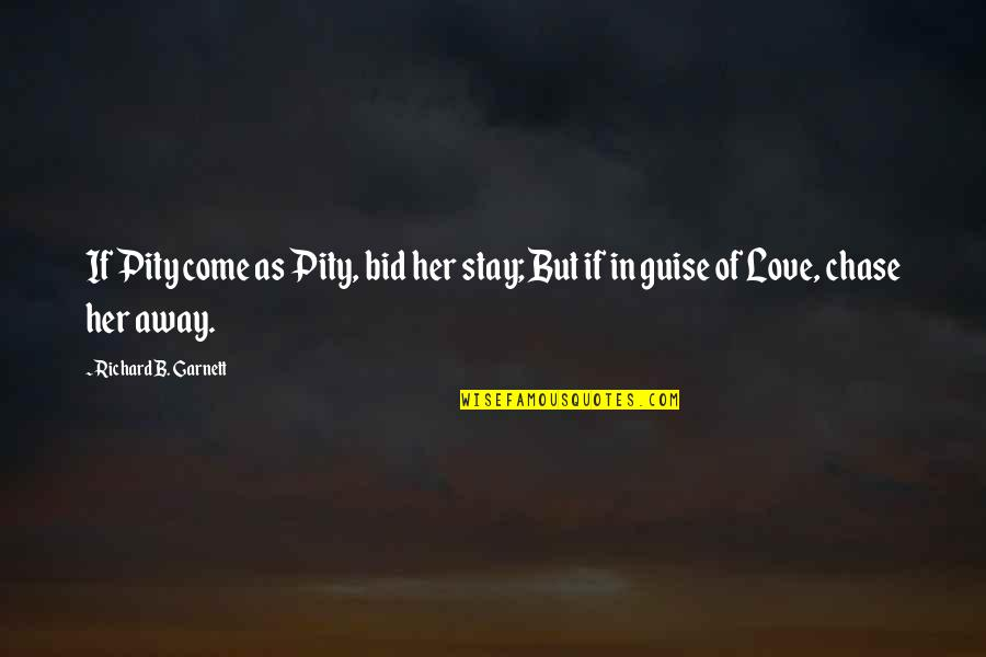 Stay Away From My Love Quotes By Richard B. Garnett: If Pity come as Pity, bid her stay;