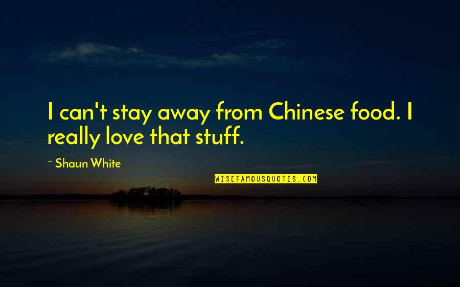 Stay Away From My Love Quotes By Shaun White: I can't stay away from Chinese food. I