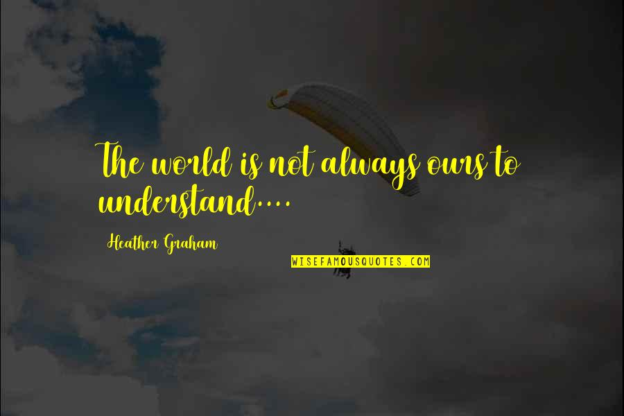 Stay Cool Memorable Quotes By Heather Graham: The world is not always ours to understand....