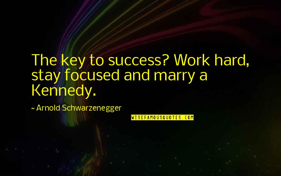 Stay Focused Inspirational Quotes By Arnold Schwarzenegger: The key to success? Work hard, stay focused