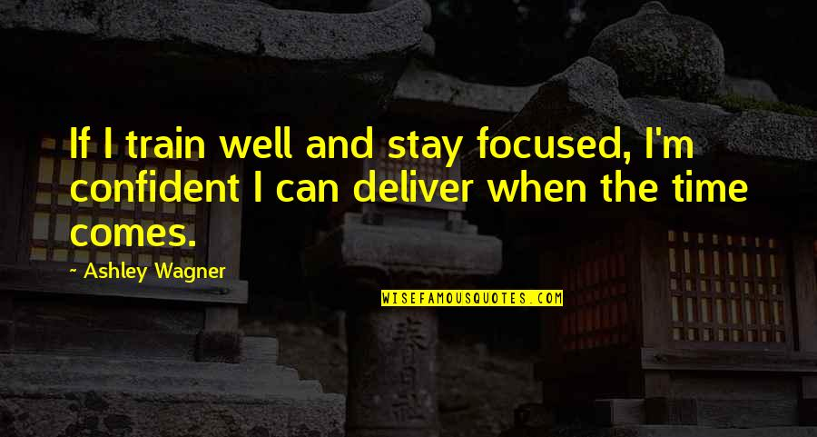 Stay Focused Quotes By Ashley Wagner: If I train well and stay focused, I'm