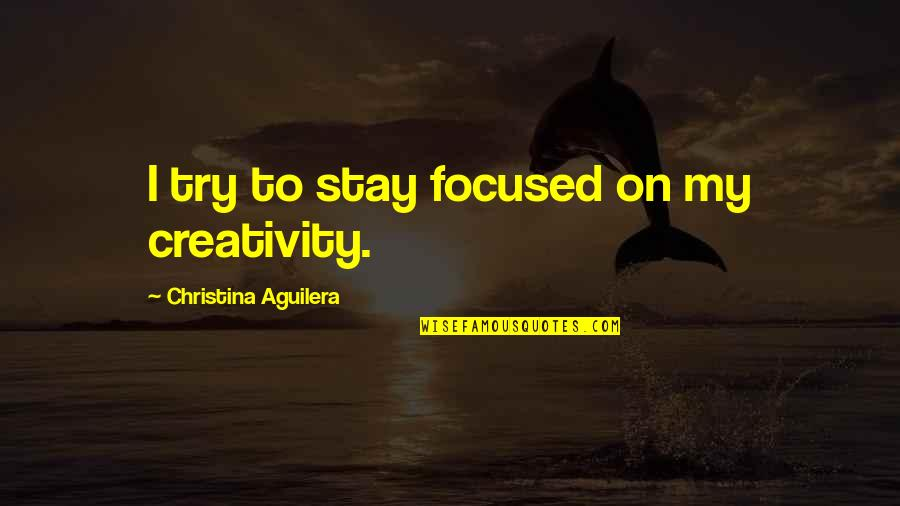 Stay Focused Quotes By Christina Aguilera: I try to stay focused on my creativity.