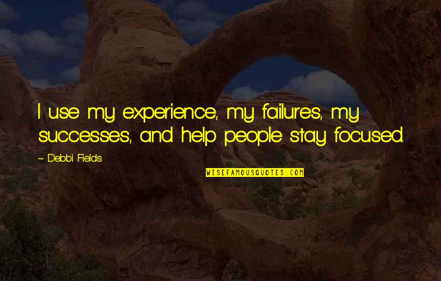Stay Focused Quotes By Debbi Fields: I use my experience, my failures, my successes,