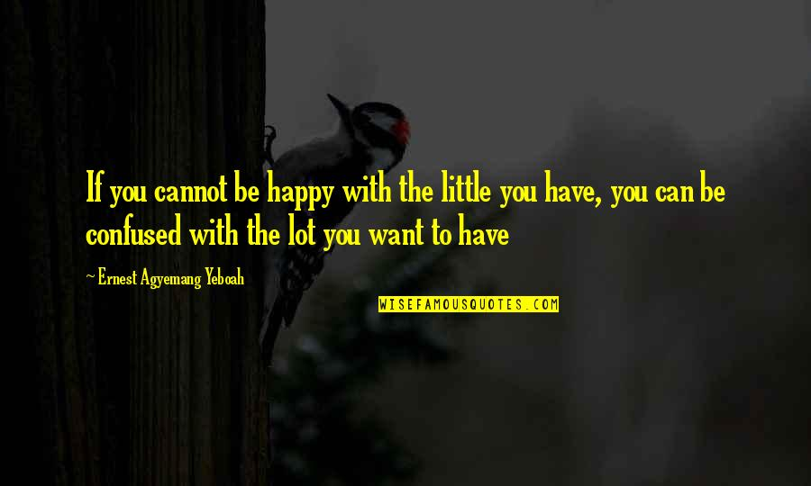 Stay Focused Quotes By Ernest Agyemang Yeboah: If you cannot be happy with the little