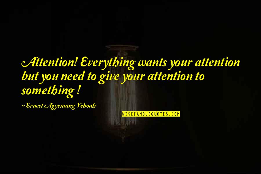 Stay Focused Quotes By Ernest Agyemang Yeboah: Attention! Everything wants your attention but you need