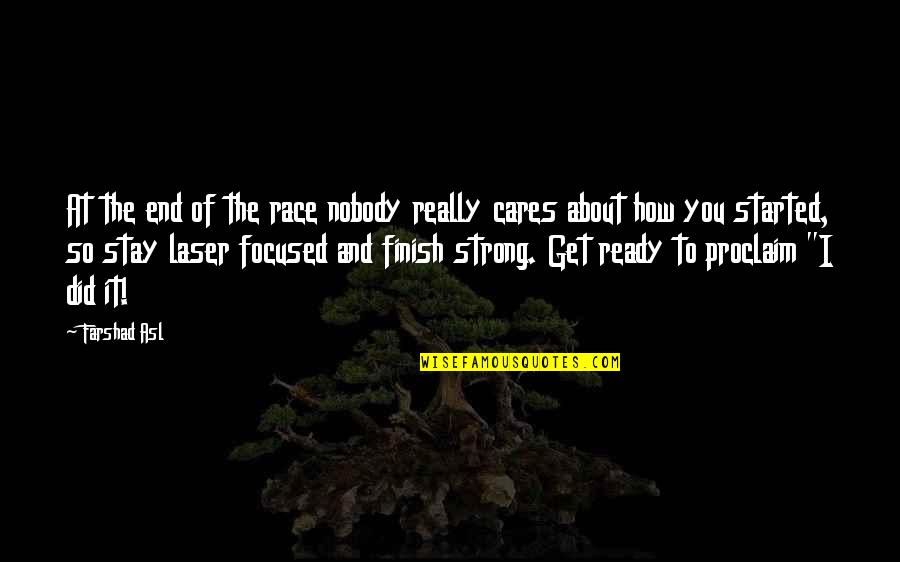 Stay Focused Quotes By Farshad Asl: At the end of the race nobody really