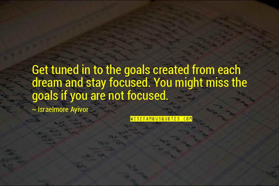 Stay Focused Quotes By Israelmore Ayivor: Get tuned in to the goals created from