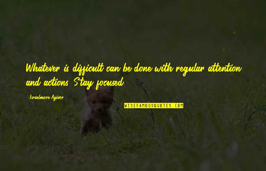 Stay Focused Quotes By Israelmore Ayivor: Whatever is difficult can be done with regular