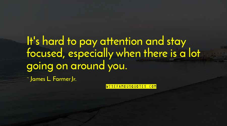 Stay Focused Quotes By James L. Farmer Jr.: It's hard to pay attention and stay focused,