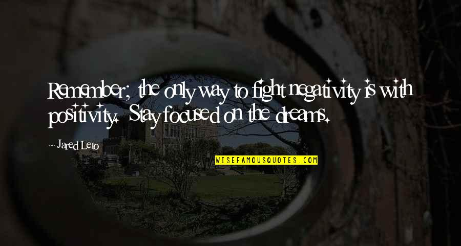 Stay Focused Quotes By Jared Leto: Remember; the only way to fight negativity is