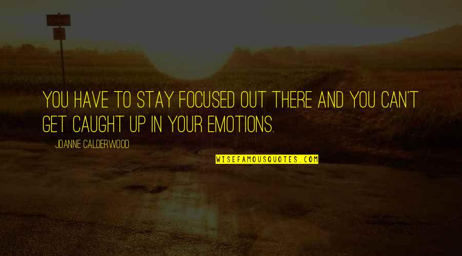 Stay Focused Quotes By Joanne Calderwood: You have to stay focused out there and