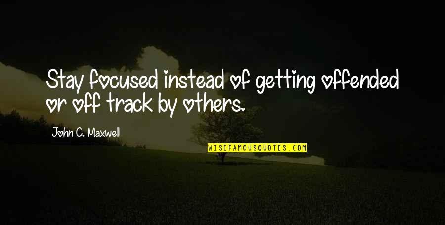 Stay Focused Quotes By John C. Maxwell: Stay focused instead of getting offended or off