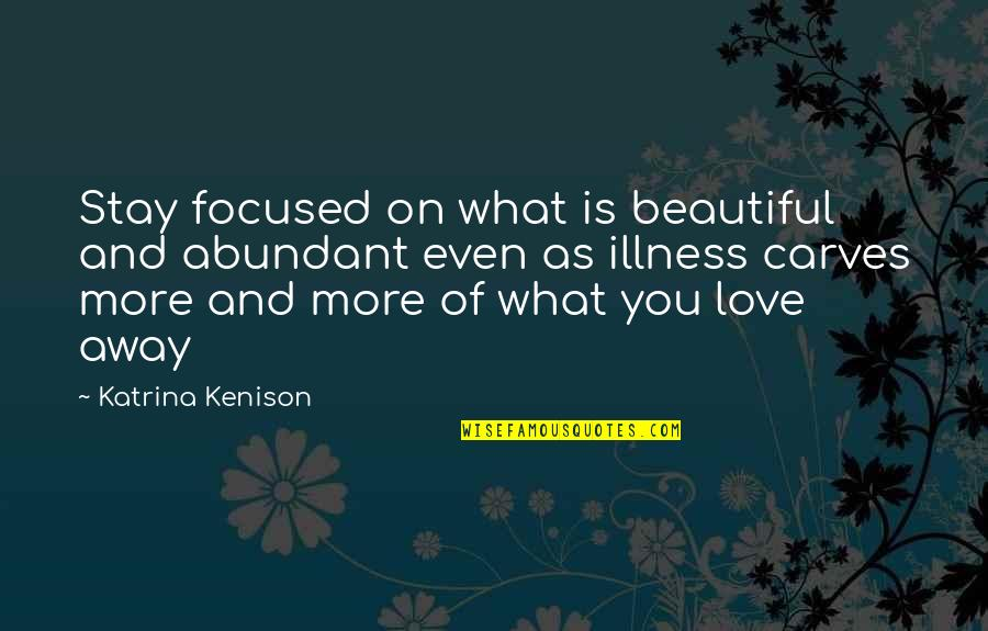 Stay Focused Quotes By Katrina Kenison: Stay focused on what is beautiful and abundant