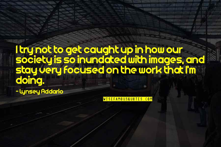 Stay Focused Quotes By Lynsey Addario: I try not to get caught up in