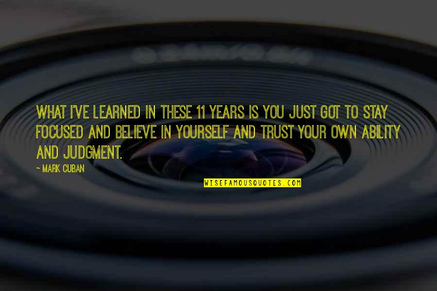 Stay Focused Quotes By Mark Cuban: What I've learned in these 11 years is