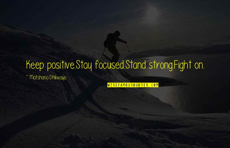 Stay Focused Quotes By Matshona Dhliwayo: Keep positive.Stay focused.Stand strong.Fight on.