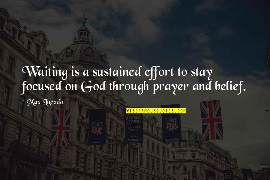 Stay Focused Quotes By Max Lucado: Waiting is a sustained effort to stay focused