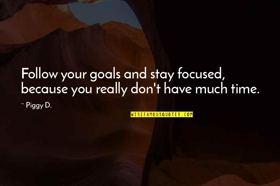 Stay Focused Quotes By Piggy D.: Follow your goals and stay focused, because you