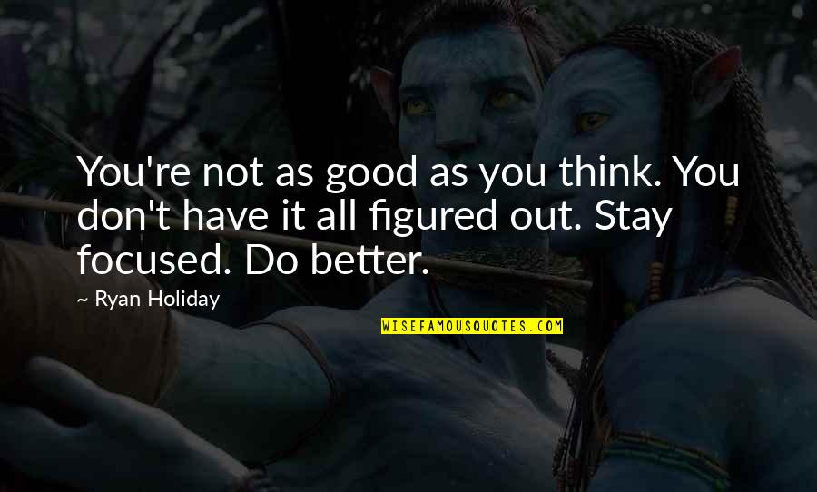 Stay Focused Quotes By Ryan Holiday: You're not as good as you think. You