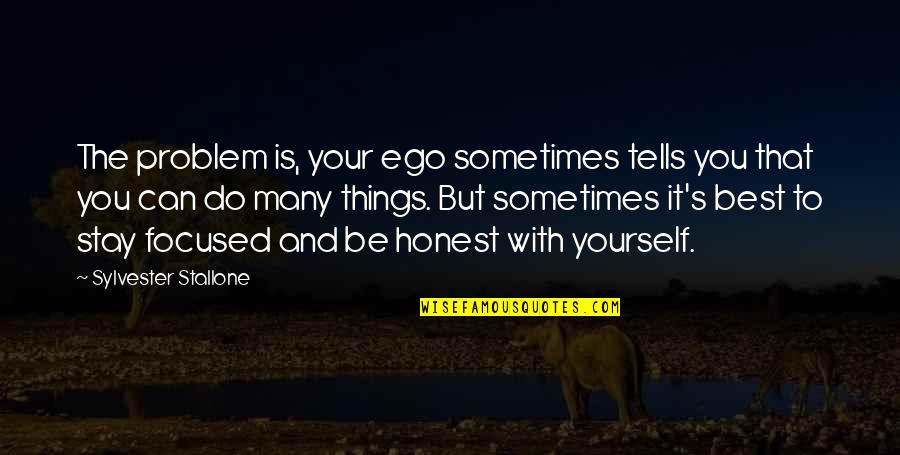 Stay Focused Quotes By Sylvester Stallone: The problem is, your ego sometimes tells you