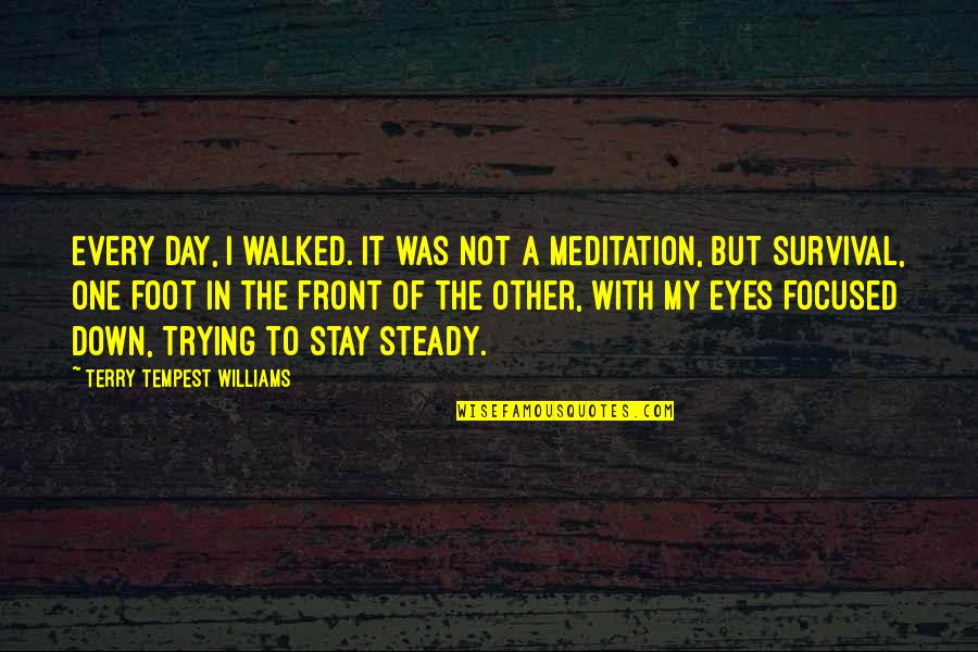 Stay Focused Quotes By Terry Tempest Williams: Every day, I walked. It was not a