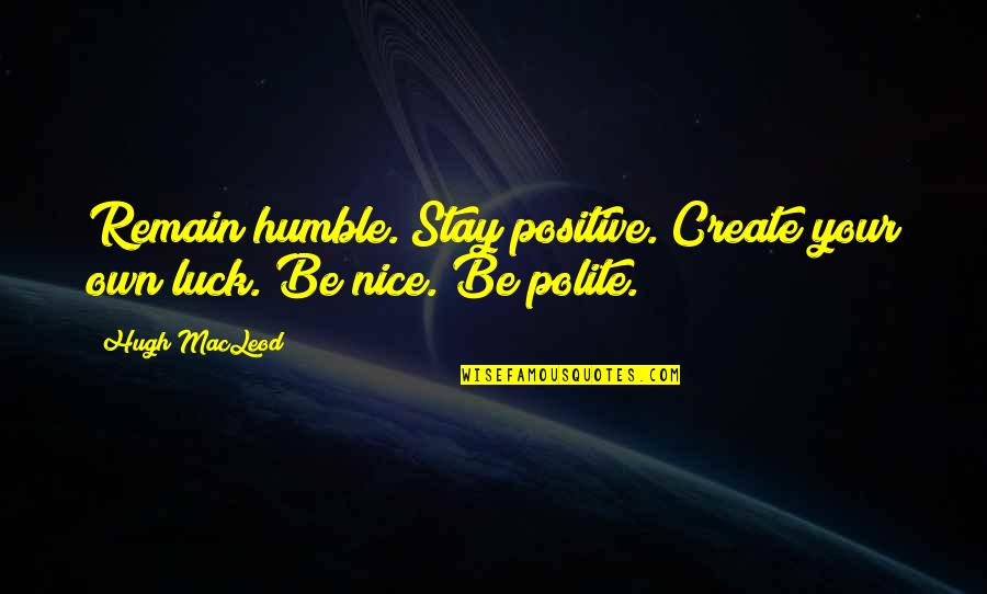 Stay Humble And Remain Positive Quotes By Hugh MacLeod: Remain humble. Stay positive. Create your own luck.