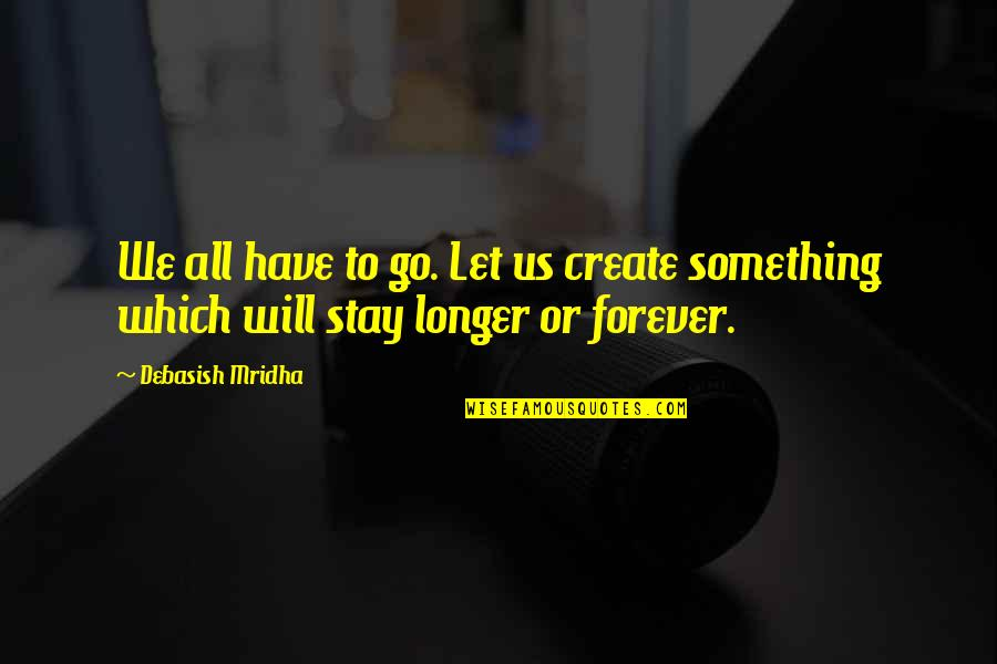 Stay Out Of My Love Life Quotes By Debasish Mridha: We all have to go. Let us create