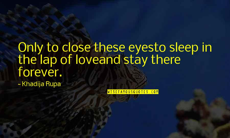 Stay Out Of My Love Life Quotes By Khadija Rupa: Only to close these eyesto sleep in the