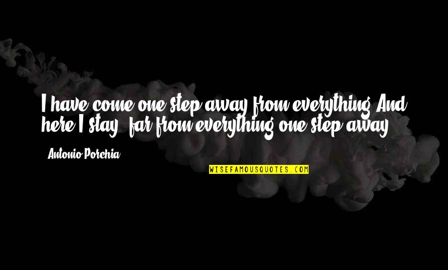 Stay Quotes By Antonio Porchia: I have come one step away from everything.And