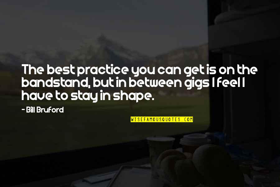 Stay Quotes By Bill Bruford: The best practice you can get is on