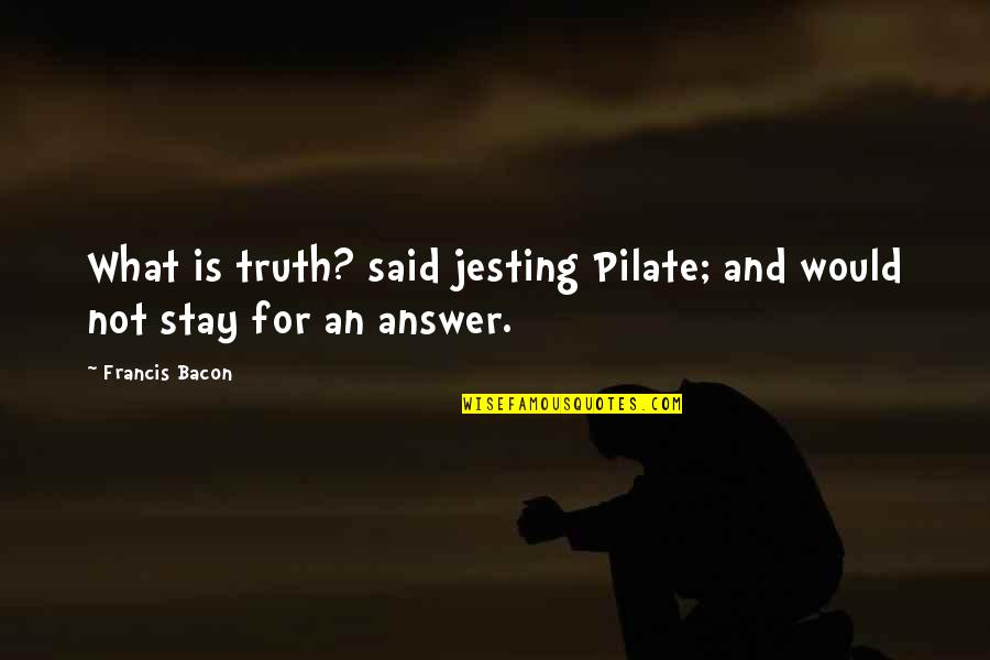 Stay Quotes By Francis Bacon: What is truth? said jesting Pilate; and would