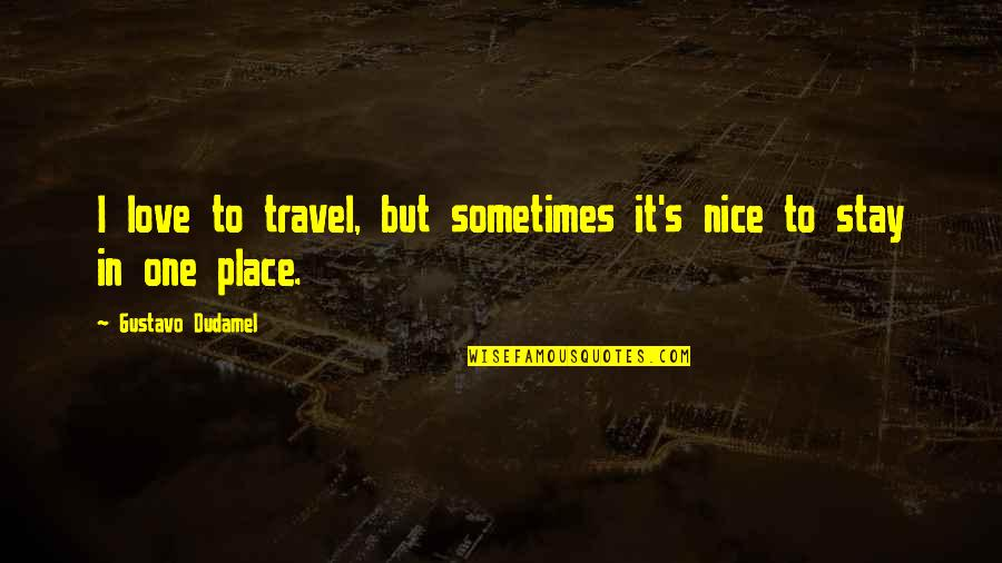 Stay Quotes By Gustavo Dudamel: I love to travel, but sometimes it's nice