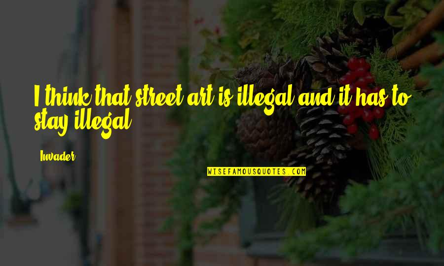 Stay Quotes By Invader: I think that street art is illegal and