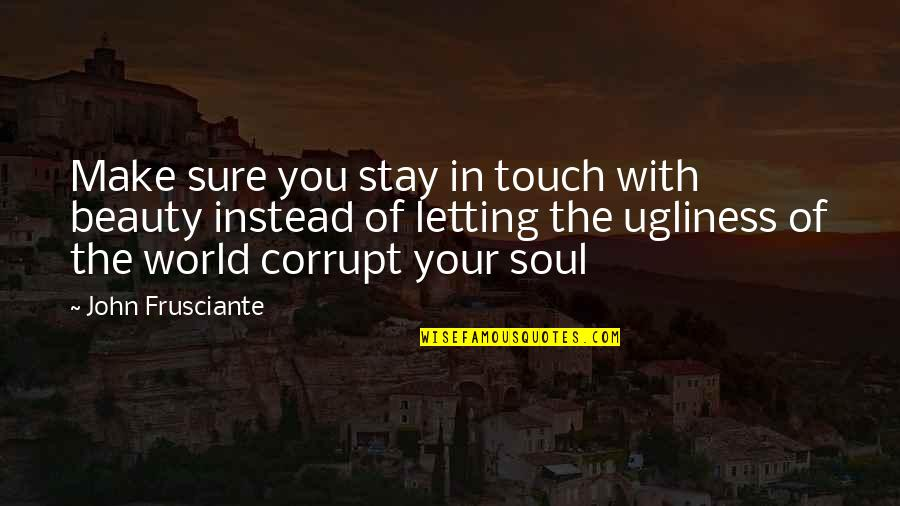 Stay Quotes By John Frusciante: Make sure you stay in touch with beauty