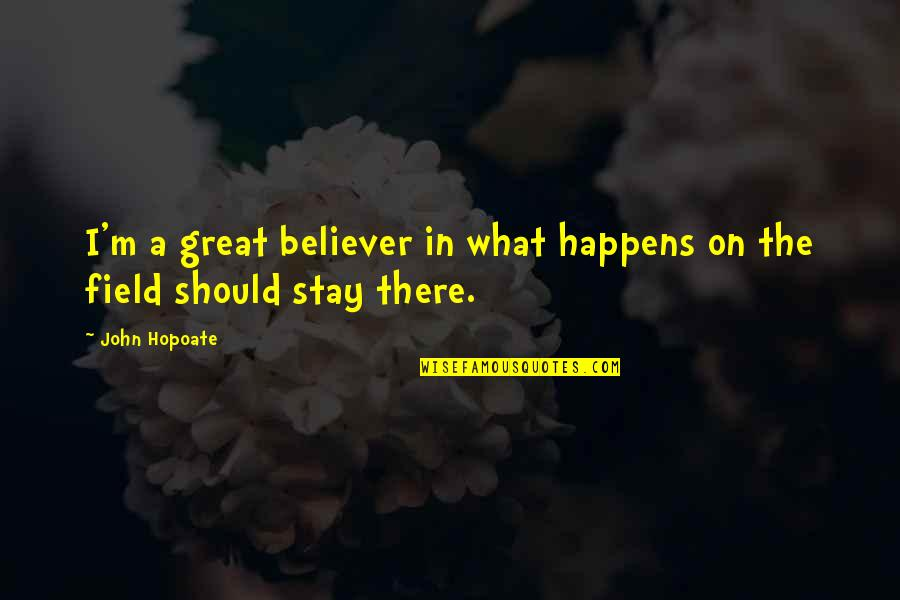 Stay Quotes By John Hopoate: I'm a great believer in what happens on
