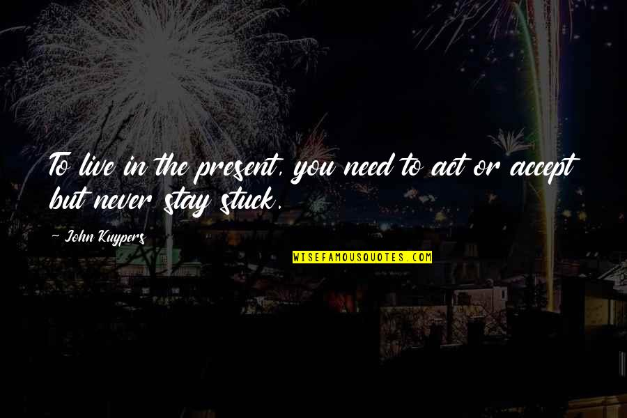 Stay Quotes By John Kuypers: To live in the present, you need to