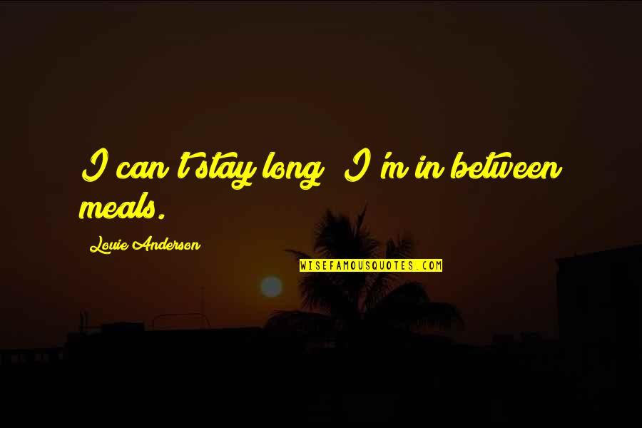 Stay Quotes By Louie Anderson: I can't stay long; I'm in between meals.