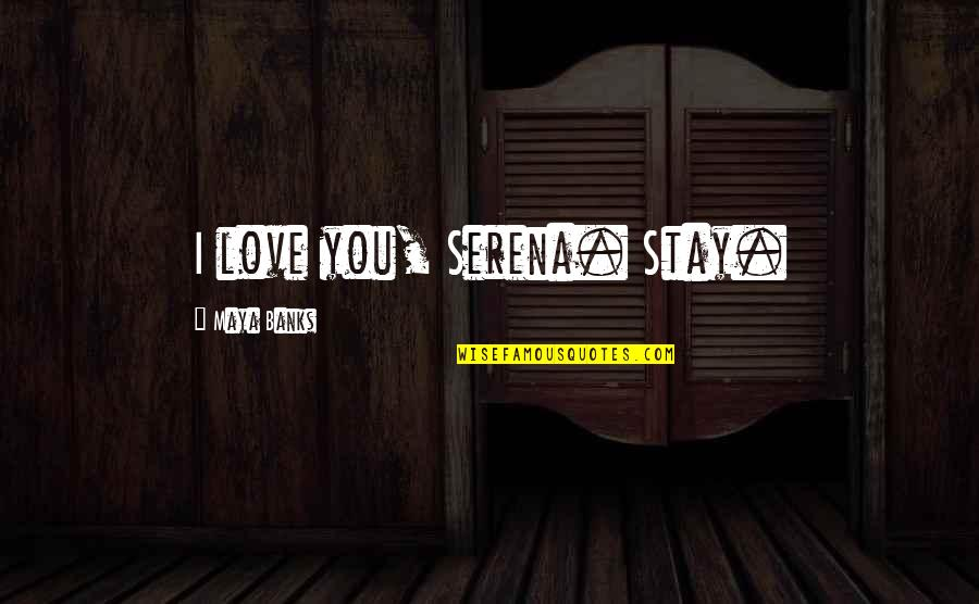 Stay Quotes By Maya Banks: I love you, Serena. Stay.