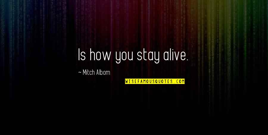 Stay Quotes By Mitch Albom: Is how you stay alive.
