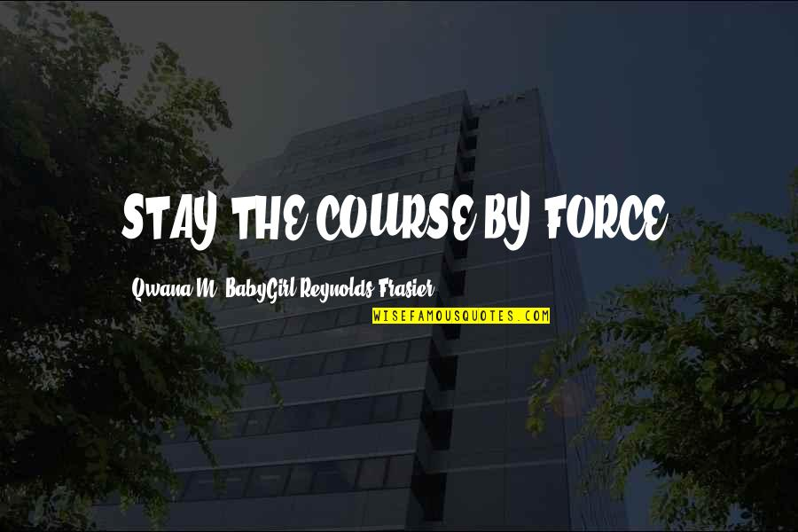 Stay Quotes By Qwana M. BabyGirl Reynolds-Frasier: STAY THE COURSE BY FORCE!