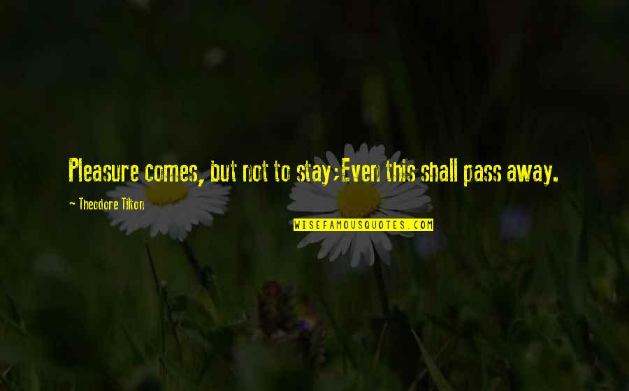 Stay Quotes By Theodore Tilton: Pleasure comes, but not to stay;Even this shall