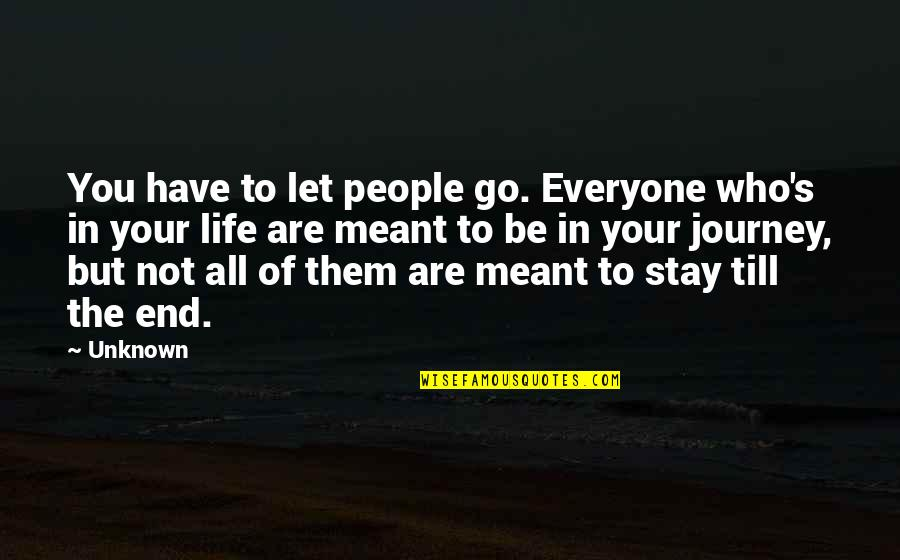 Stay Quotes By Unknown: You have to let people go. Everyone who's